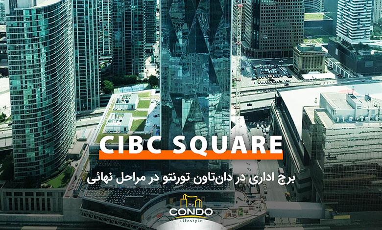 CIBC SQUARE؛ برج اداری در دانتاون تورنتو در مراحل نهائی