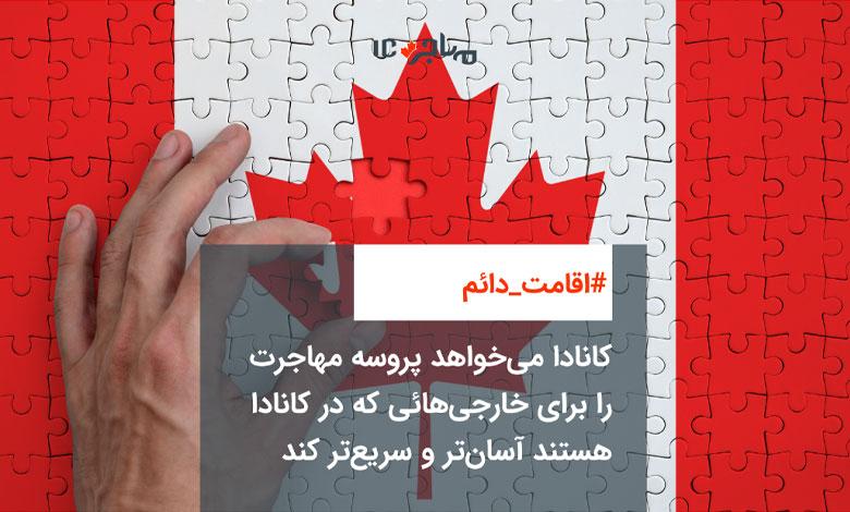 کانادا میخواهد پروسه مهاجرت را برای خارجیهائی که در کانادا هستند آسانتر و سریعتر کند