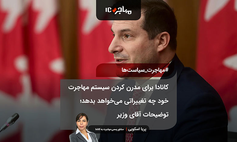 کانادا برای مدرن کردن سیستم مهاجرت خود چه تغییراتی میخواهد بدهد؛ توضیحات آقای وزیر